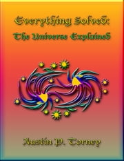 Everything Solved: The Universe Explained ebook by Austin P. Torney