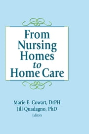 From Nursing Homes to Home Care ebook by Marie E Cowart,Jill Quadagno