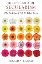 The Necessity of Secularism - Why God Can't Tell Us What to Do ebook by Ronald A. Lindsay