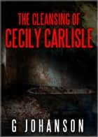 The Cleansing of Cecily Carlisle ebook by G Johanson