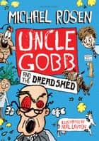 Uncle Gobb and the Dread Shed ebook by Michael Rosen, Neal Layton