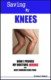 Saving My Knees: How I Proved My Doctors Wrong and Beat Chronic Knee Pain ebook by Richard Bedard