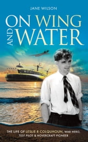 On Wing and Water - The life of Leslie R Colquhoun, war hero, test pilot and hovercraft pioneer. ebook by Jane Wilson