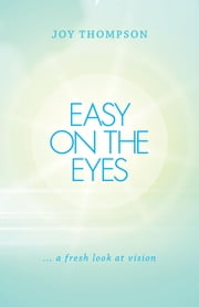 Easy on the Eyes - ... a fresh look at vision ebook by Joy Thompson