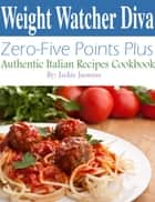 Weight Watcher Diva Zero-Five Points Plus Authentic Italian Recipes Cookbook ebook by Jackie Jasmine