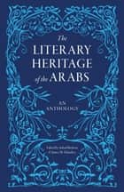 The Literary Heritage of the Arabs - An Anthology ebook by Suheil Bushrui, James Malarkey