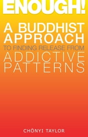 Enough! - A Buddhist Approach to Finding Release from Addictive Patterns ebook by Chonyi Taylor