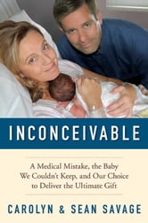 Inconceivable - A Medical Mistake, the Baby We Couldn't Keep, and Our Choice to Deliver the Ultimate Gift ebook by Carolyn Savage,Sean Savage