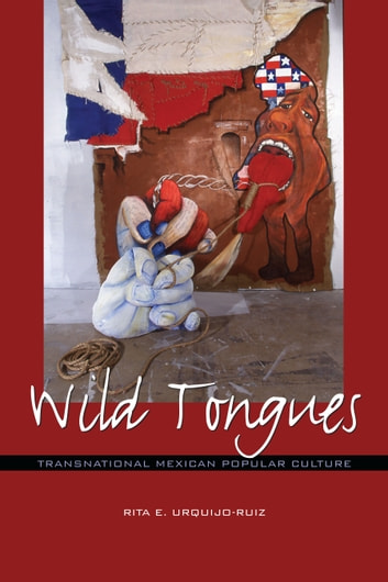 Wild Tongues - Transnational Mexican Popular Culture ebook by Rita E. Urquijo-Ruiz