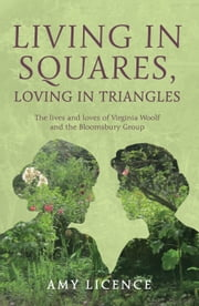 Living in Squares, Loving in Triangles - The Lives and Loves of Viginia Woolf and the Bloomsbury Group ebook by Amy Licence