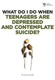 What Do I Do When Teenagers are Depressed and Contemplate Suicide? ebook by Steven Gerali