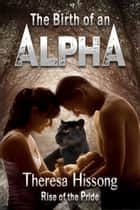 The Birth of an Alpha (Rise of the Pride, Book 4) ebook by Theresa Hissong