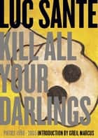 Kill All Your Darlings - Pieces 1990-2005 ebook by Luc Sante