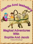 Charlie And Isabella's Magical Adventures With Sophie And Jacob eBook by Felicity McCullough