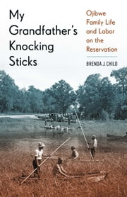 My Grandfather's Knocking Sticks - Ojibwe Family Life and Labor on the Reservation ebook by Brenda J. Child