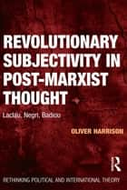 Revolutionary Subjectivity in Post-Marxist Thought - Laclau, Negri, Badiou ebook by Oliver Harrison