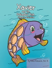 Xavier and the Polka-Dot Fish - Building Character Education ebook by Edna Edwards, Ed. D.