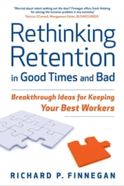 Rethinking Retention in Good Times and Bad - Breakthrough Ideas for Keeping Your Best Workers ebook by Richard P. Finnegan