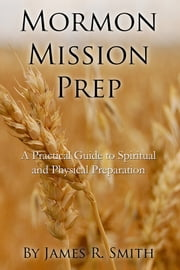 Mormon Mission Prep: A Practical Guide to Spiritual and Physical Preparation ebook by Jimmy Smith