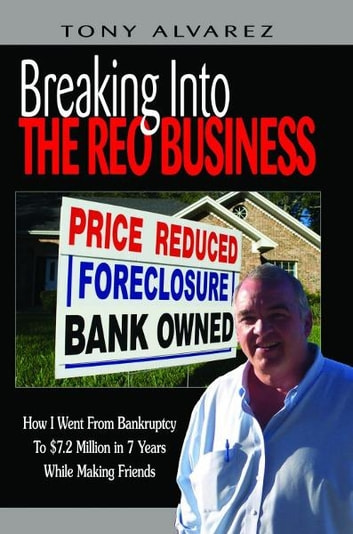 Breaking into the REO Business: How I Went from Bankruptcy to $7.2 Million in 7 Years While Making Friends ebook by Tony Alvarez
