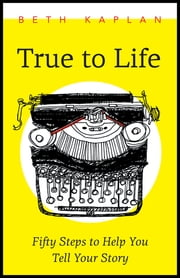 True to Life - Fifty Steps to Help You Write Your Story ebook by Beth Kaplan