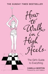 How To Walk In High Heels - The Girl's Guide To Everything ebook by Camilla Morton