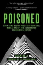 Poisoned - How a Crime-Busting Prosecutor Turned His Medical Mystery into a Crusade for Environmental Victims ebook by