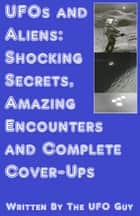 UFOs and Aliens: Shocking Secrets, Amazing Encounters and Complete Cover-Ups ebook by The UFO Guy