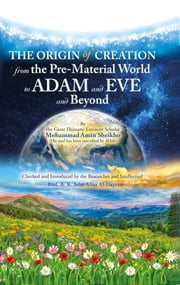 The Origin of Creation - From the Pre-Material World to Adam and Eve and Beyond ebook by Mohammad Amin Sheikho, A. K. John Alias Al-Dayrani