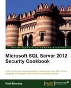 Microsoft SQL Server 2012 Security Cookbook ebook by Rudi Bruchez