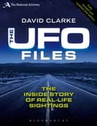 The UFO Files - The Inside Story of Real-life Sightings ebook by David Clarke