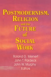 Postmodernism, Religion, and the Future of Social Work ebook by Jean A Pardeck,John W Murphy,Roland Meinert