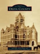 Delta County ebook by Judy Falls,Sylvia Wood,Friends of Delta County Public Library