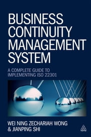Business Continuity Management System - A Complete Guide to Implementing ISO 22301 ebook by Wei Ning Zechariah Wong, Jianping Shi