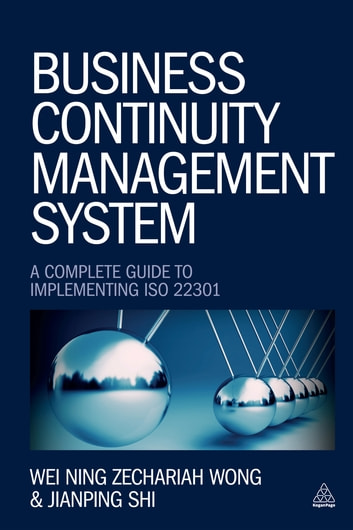Business Continuity Management System - A Complete Guide to Implementing ISO 22301 ebook by Wei Ning Zechariah Wong,Jianping Shi