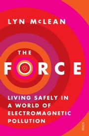The Force - living safely in a world of electromagnetic pollution ebook by Lyn McLean