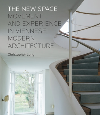 The New Space - Movement and Experience in Viennese Modern Architecture ebook by Christopher Long