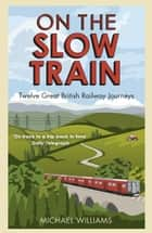 On The Slow Train - Twelve Great British Railway Journeys ebook by Michael Williams