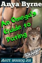 An Omega's Guide to Dating - Mate Wooing, #3 ebook by Anya Byrne