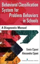 Behavioral Classification System for Problem Behaviors in Schools - A Diagnostic Manual ebook by Ennio Cipani, PhD, Alessandra Cipani,...