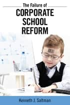 Failure of Corporate School Reform ebook by Kenneth J. Saltman
