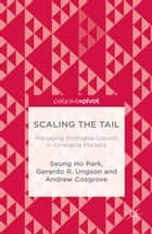 Scaling the Tail: Managing Profitable Growth in Emerging Markets ebook by Seung Ho Park,Gerardo R. Ungson,Andrew Cosgrove