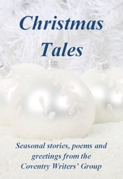 Christmas Tales: Seasonal stories, poems and greetings from the Coventry Writers' Group ebook by Michael Boxwell