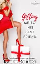 Gifting Me To His Best Friend ebook by Katee Robert