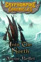 Into the North - Gryphonpike Chronicles, #6 ebook by Annie Bellet