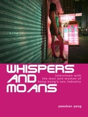 Whispers and Moans: Interviews with the Men and Women of Hong Kong's Sex Industry ebook by Yang, Yeeshan