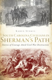 South Carolina Civilians in Sherman's Path - Stories of Courage Amid Civil War Destruction ebook by Karen Stokes