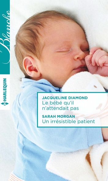 Le bébé qu'il n'attendait pas - Un irrésistible patient ebook by Jacqueline Diamond,Sarah Morgan