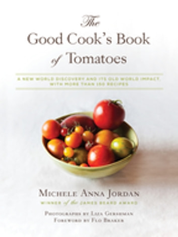 The Good Cook's Book of Tomatoes - A New World Discovery and Its Old World Impact, with more than 150 recipes ebook by Michele Anna Jordan,Liza Gershman