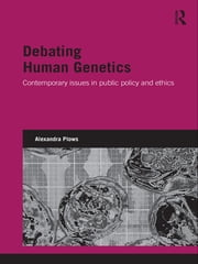 Debating Human Genetics - Contemporary Issues in Public Policy and Ethics ebook by Alexandra Plows